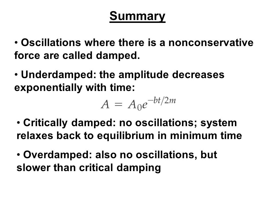 Summary Oscillations where there is a nonconservative force are called damped. Underdamped: the amplitude decreases exponentially with time: