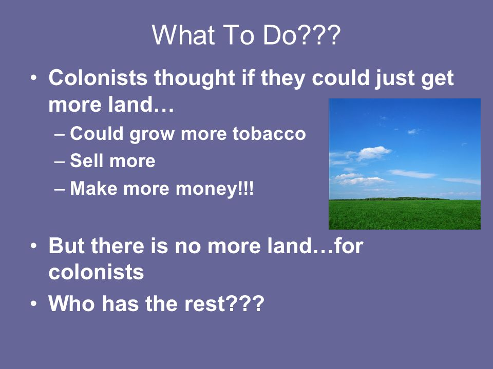 What To Do Colonists thought if they could just get more land…