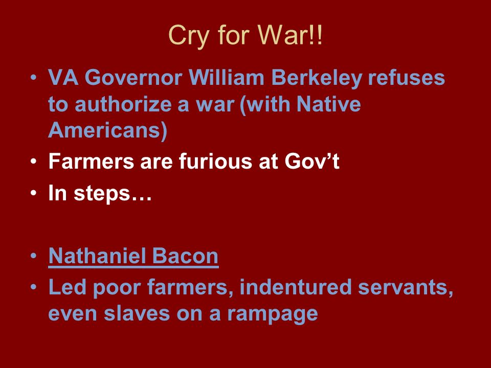 Cry for War!! VA Governor William Berkeley refuses to authorize a war (with Native Americans) Farmers are furious at Gov't.