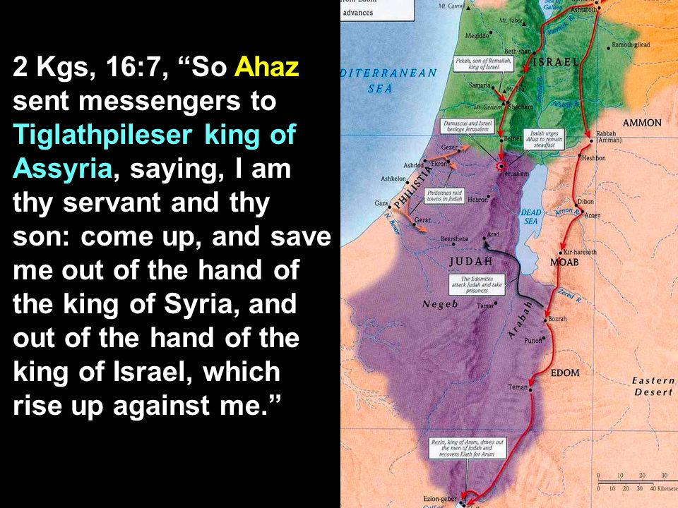 2 Kgs, 16:7, So Ahaz sent messengers to Tiglathpileser king of Assyria, saying, I am thy servant and thy son: come up, and save me out of the hand of the king of Syria, and out of the hand of the king of Israel, which rise up against me.