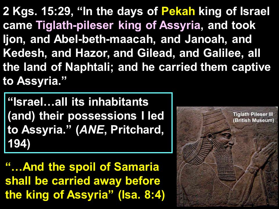 2 Kgs. 15:29, In the days of Pekah king of Israel came Tiglath-pileser king of Assyria, and took Ijon, and Abel-beth-maacah, and Janoah, and Kedesh, and Hazor, and Gilead, and Galilee, all the land of Naphtali; and he carried them captive to Assyria.