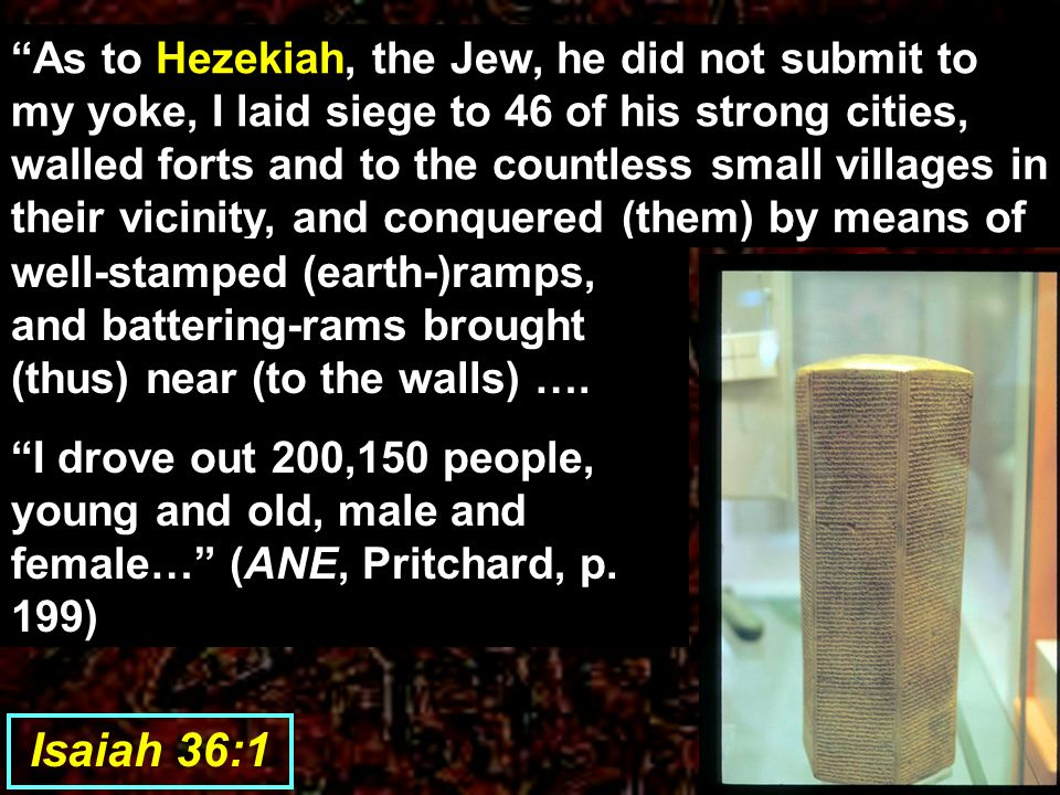 As to Hezekiah, the Jew, he did not submit to my yoke, I laid siege to 46 of his strong cities, walled forts and to the countless small villages in their vicinity, and conquered (them) by means of