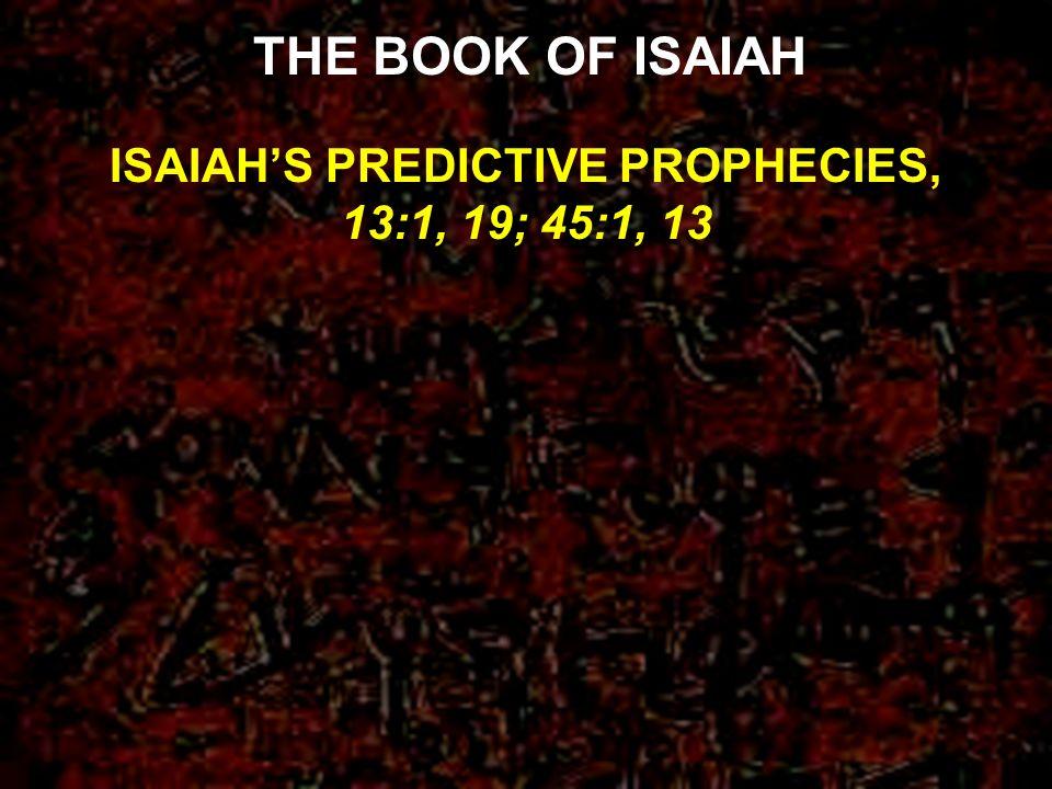 ISAIAH'S PREDICTIVE PROPHECIES, 13:1, 19; 45:1, 13