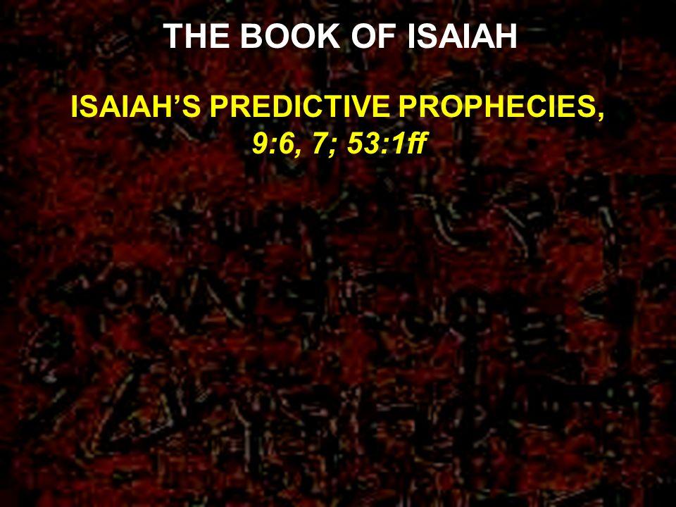 ISAIAH'S PREDICTIVE PROPHECIES, 9:6, 7; 53:1ff