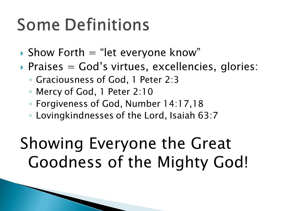 Some Definitions Show Forth = let everyone know Praises = God's virtues, excellencies, glories: Graciousness of God, 1 Peter 2:3.