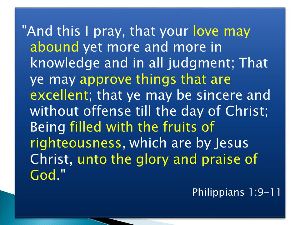And this I pray, that your love may abound yet more and more in knowledge and in all judgment; That ye may approve things that are excellent; that ye may be sincere and without offense till the day of Christ; Being filled with the fruits of righteousness, which are by Jesus Christ, unto the glory and praise of God.