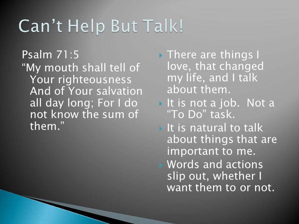 Can't Help But Talk! Psalm 71:5 My mouth shall tell of Your righteousness And of Your salvation all day long; For I do not know the sum of them.