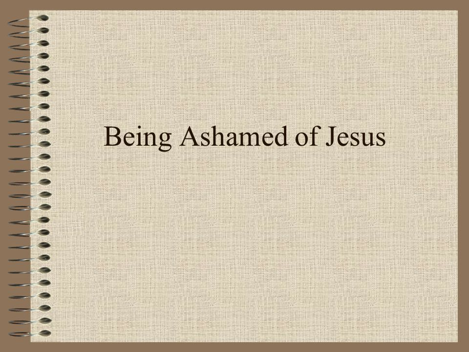 Being Ashamed of Jesus -Welcome to Ashley Heights Church of Christ.