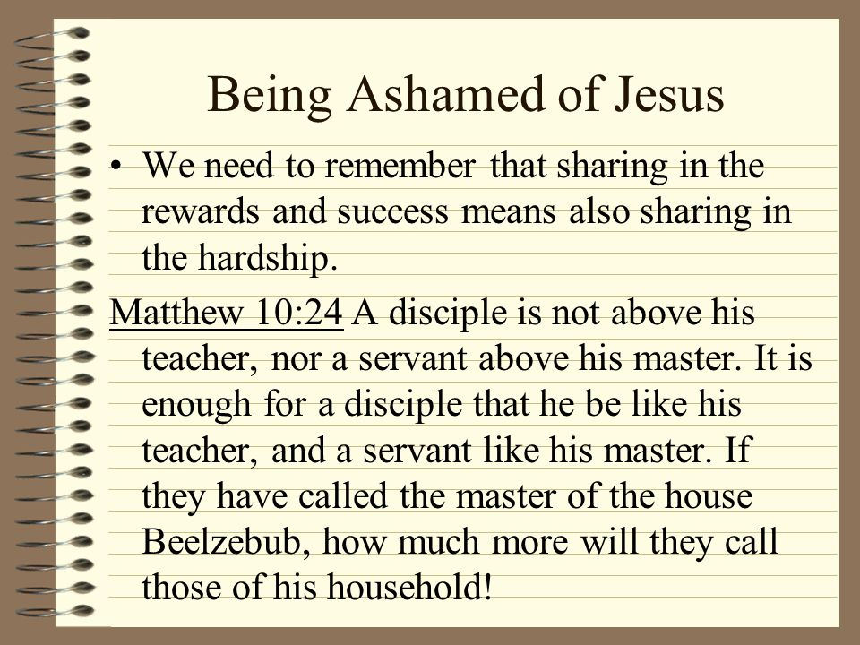 Being Ashamed of Jesus We need to remember that sharing in the rewards and success means also sharing in the hardship.