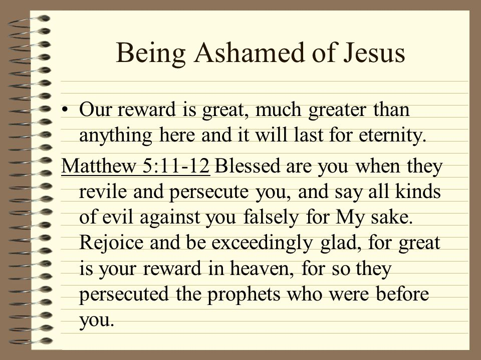 Being Ashamed of Jesus Our reward is great, much greater than anything here and it will last for eternity.