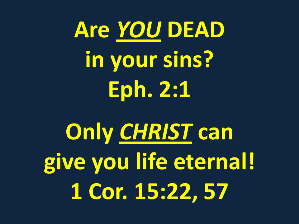 Are YOU DEAD in your sins Eph. 2:1 Only CHRIST can give you life eternal! 1 Cor. 15:22, 57