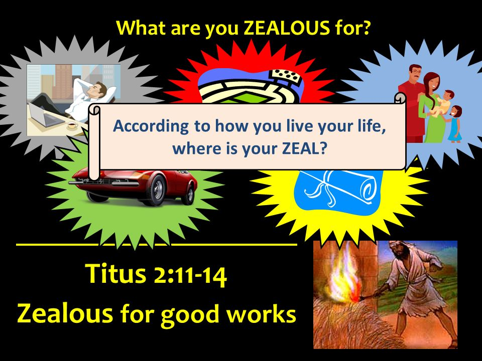 What are you ZEALOUS for According to how you live your life,