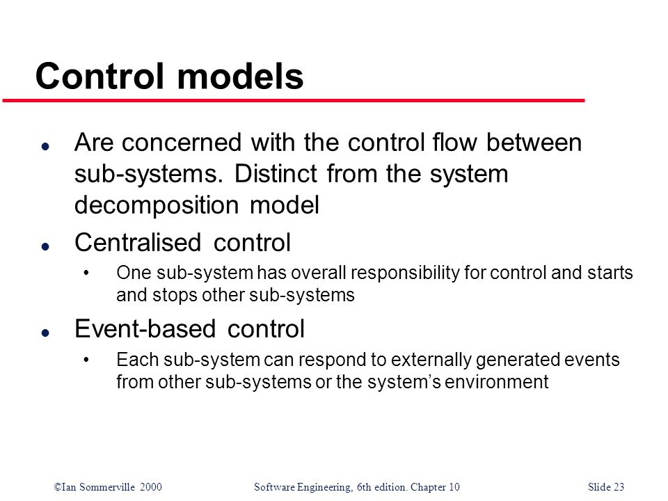 Control models Are concerned with the control flow between sub-systems. Distinct from the system decomposition model.