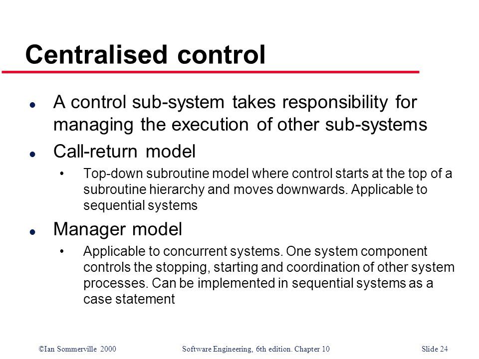 Centralised control A control sub-system takes responsibility for managing the execution of other sub-systems.