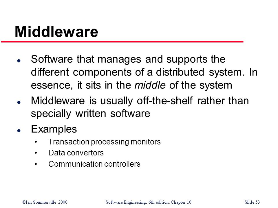 Middleware Software that manages and supports the different components of a distributed system. In essence, it sits in the middle of the system.