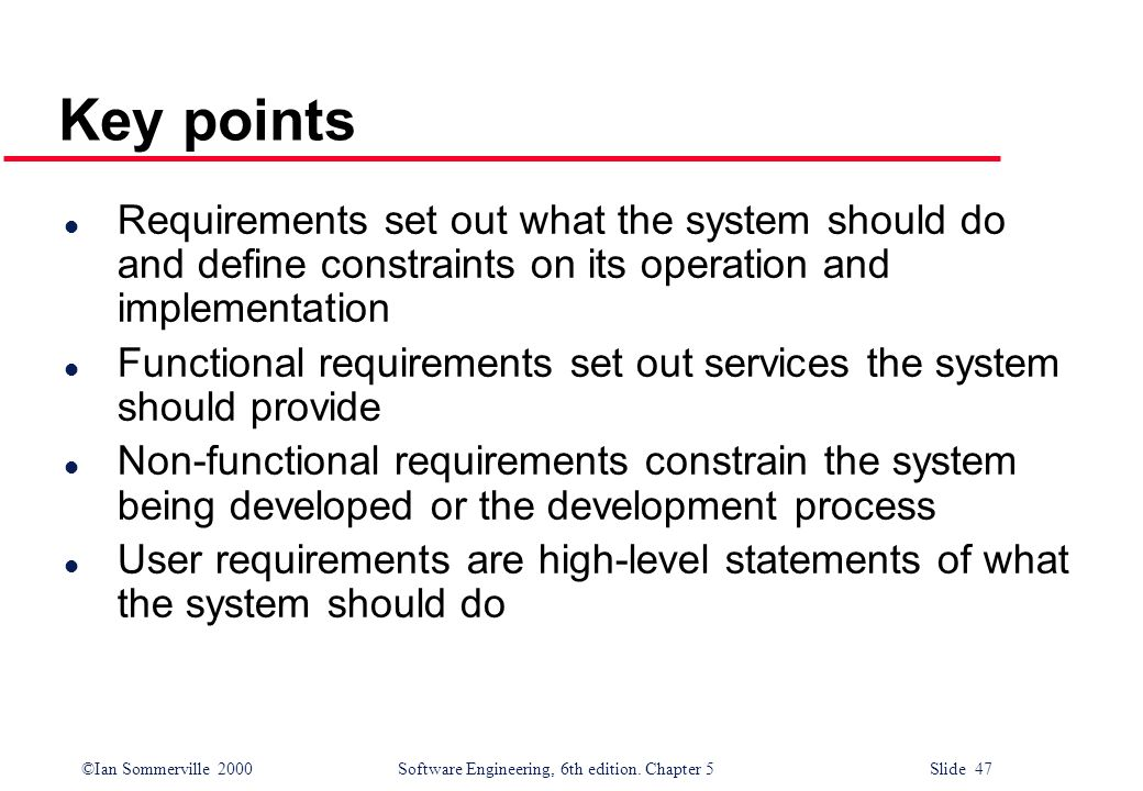 Key points Requirements set out what the system should do and define constraints on its operation and implementation.