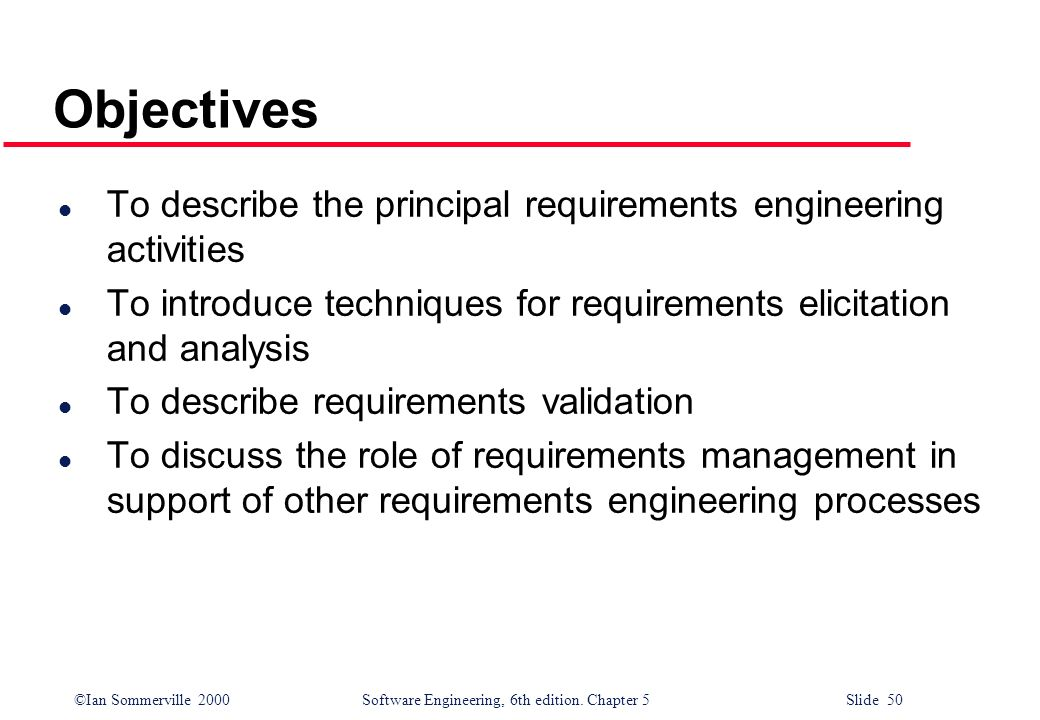 Objectives To describe the principal requirements engineering activities. To introduce techniques for requirements elicitation and analysis.