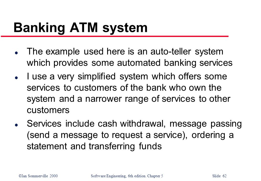 Banking ATM system The example used here is an auto-teller system which provides some automated banking services.