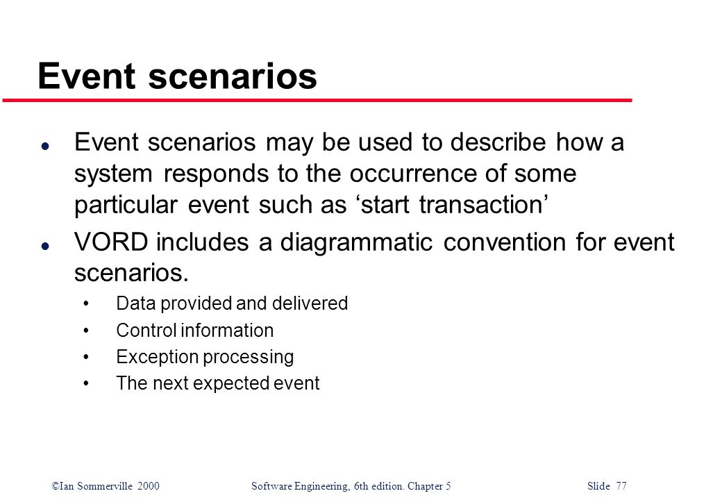 Event scenarios Event scenarios may be used to describe how a system responds to the occurrence of some particular event such as 'start transaction'