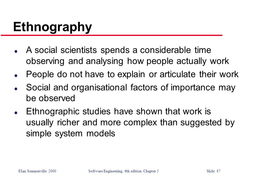 Ethnography A social scientists spends a considerable time observing and analysing how people actually work.