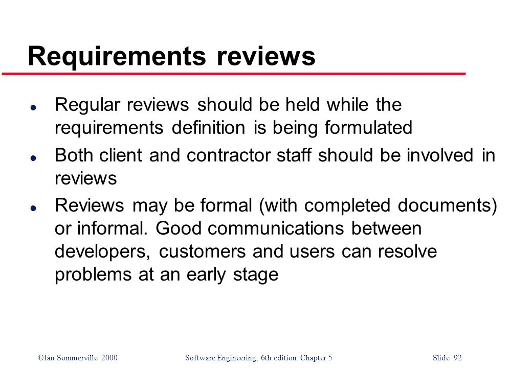 Requirements reviews Regular reviews should be held while the requirements definition is being formulated.