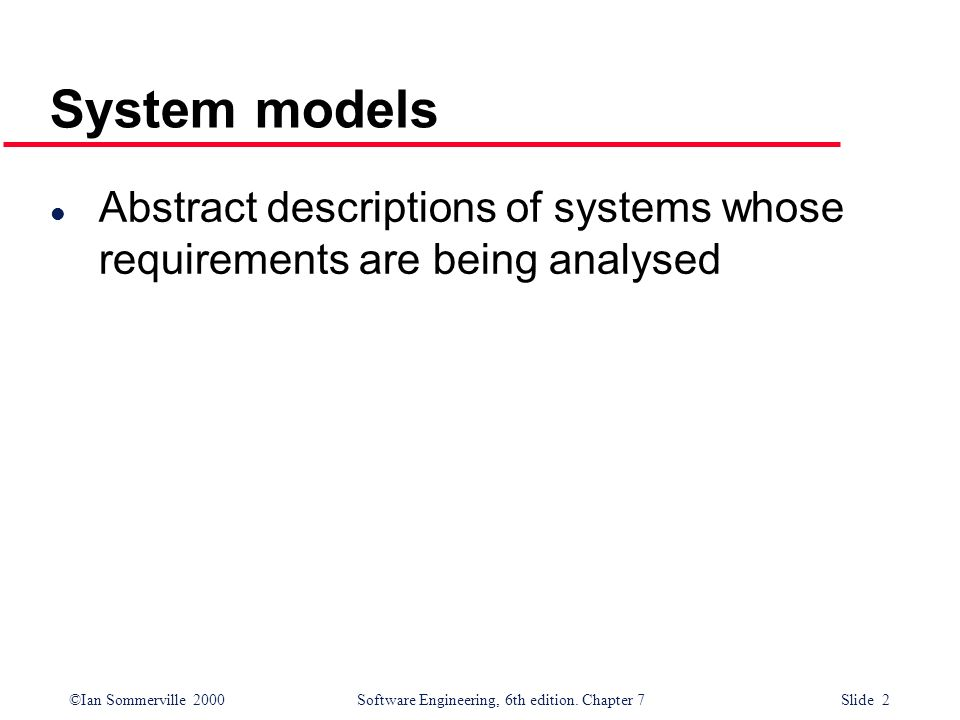 System models Abstract descriptions of systems whose requirements are being analysed