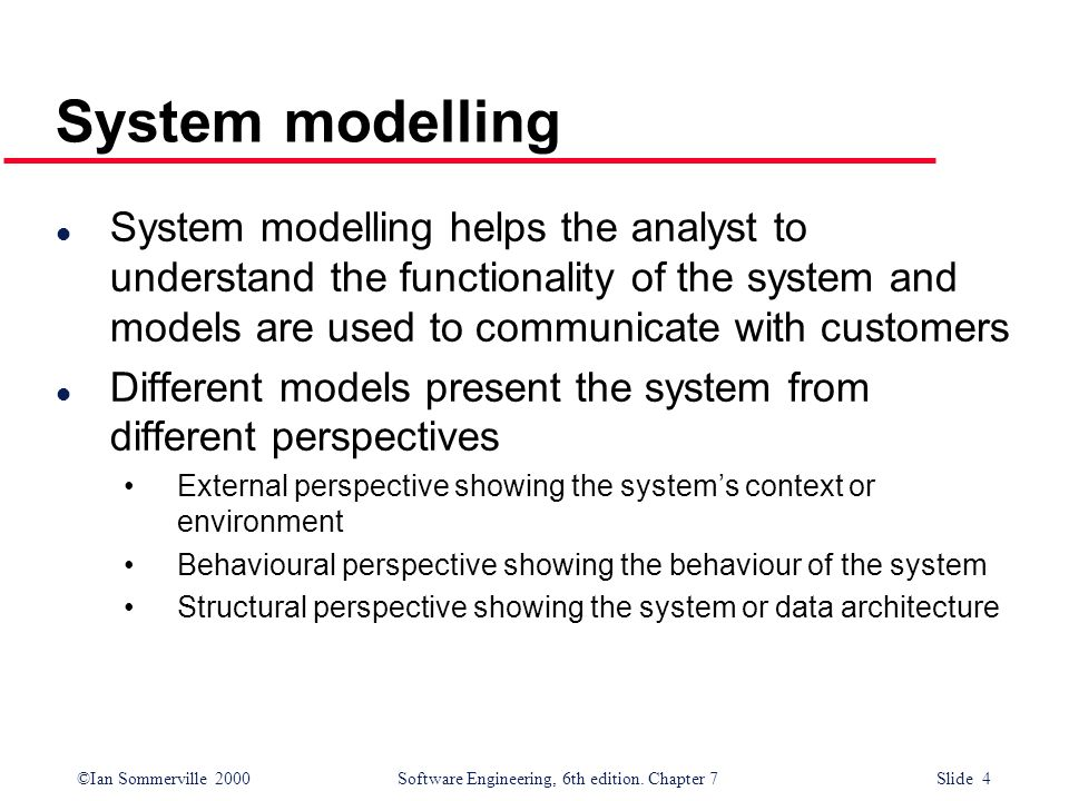 System modelling System modelling helps the analyst to understand the functionality of the system and models are used to communicate with customers.