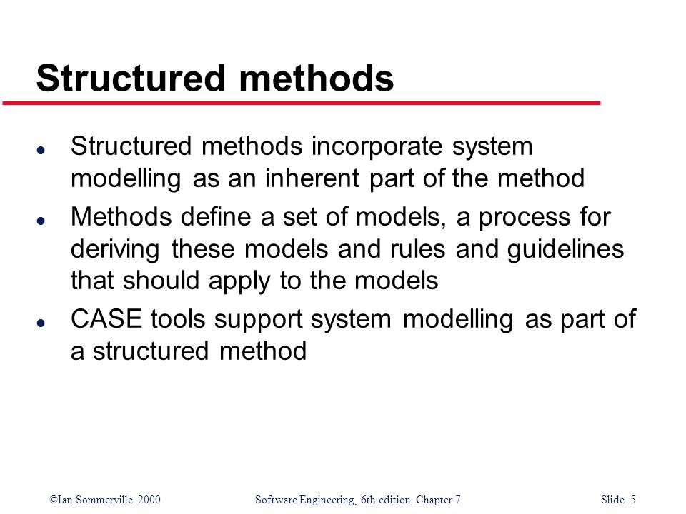Structured methods Structured methods incorporate system modelling as an inherent part of the method.