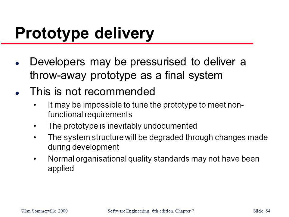Prototype delivery Developers may be pressurised to deliver a throw-away prototype as a final system.