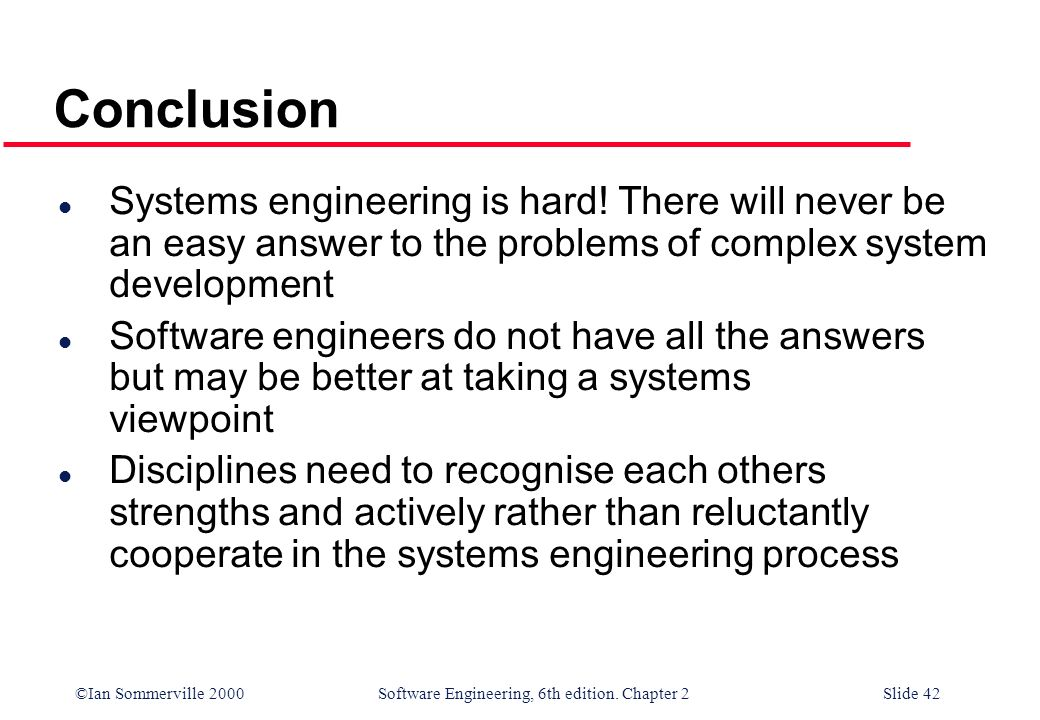 Conclusion Systems engineering is hard! There will never be an easy answer to the problems of complex system development.