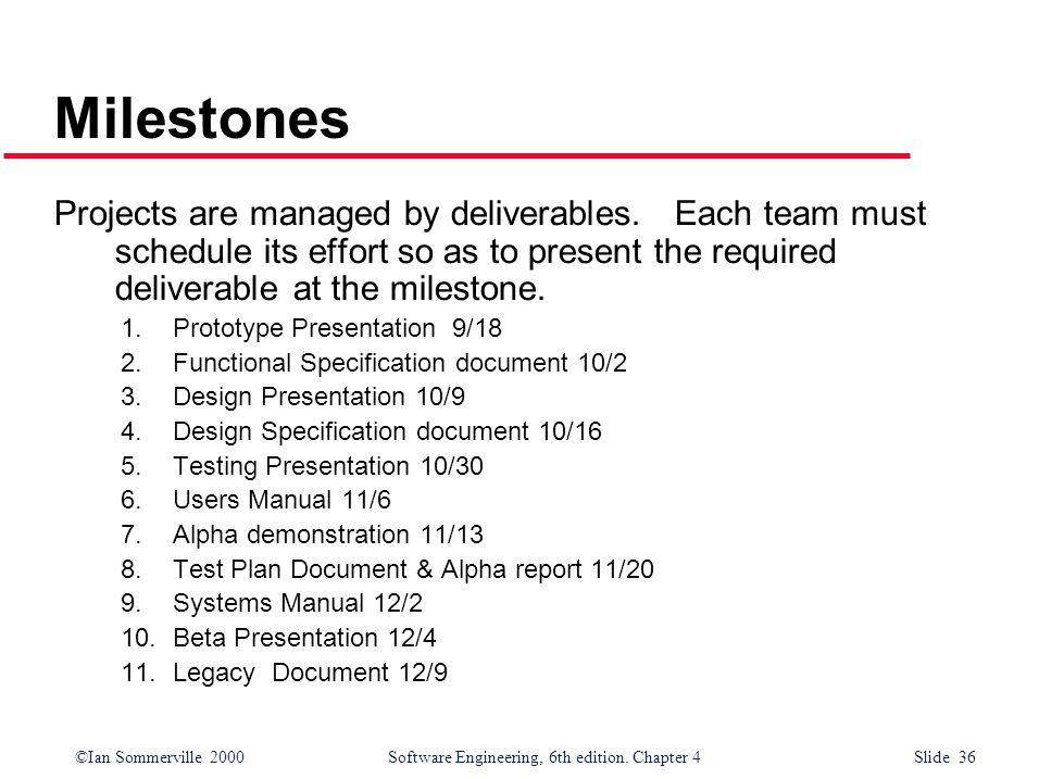 Milestones Projects are managed by deliverables. Each team must schedule its effort so as to present the required deliverable at the milestone.