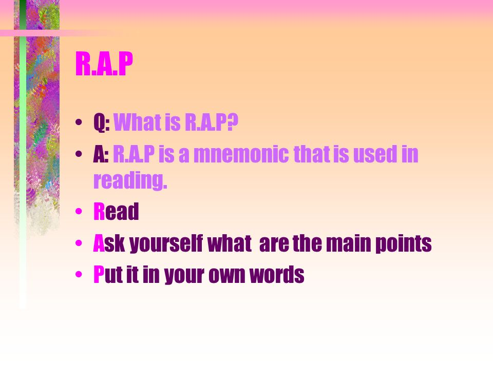 R.A.P Q: What is R.A.P A: R.A.P is a mnemonic that is used in reading. Read. Ask yourself what are the main points.