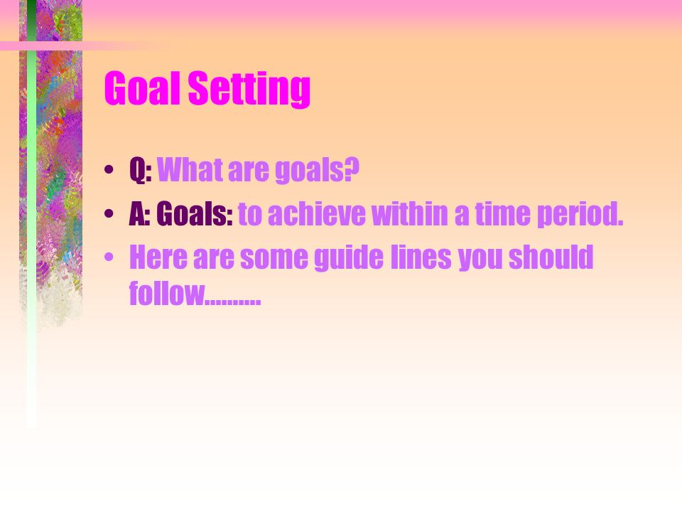 Goal Setting Q: What are goals