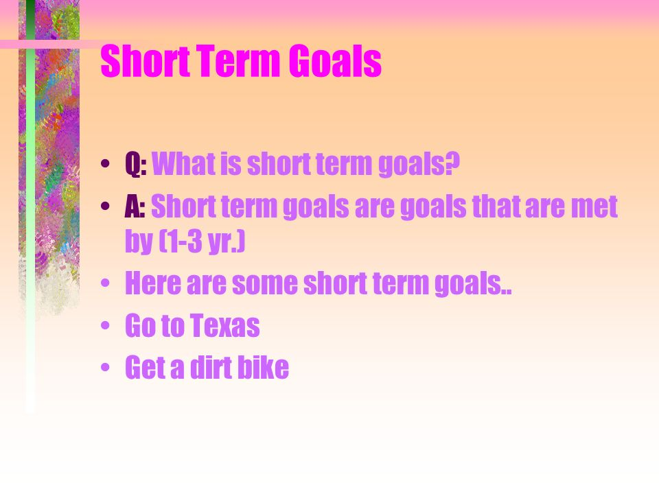 Short Term Goals Q: What is short term goals