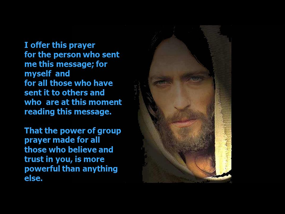 I offer this prayer for the person who sent me this message; for myself and for all those who have sent it to others and who are at this moment reading this message.