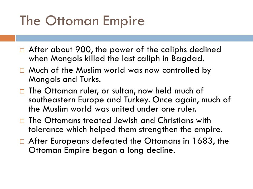 The Ottoman Empire After about 900, the power of the caliphs declined when Mongols killed the last caliph in Bagdad.