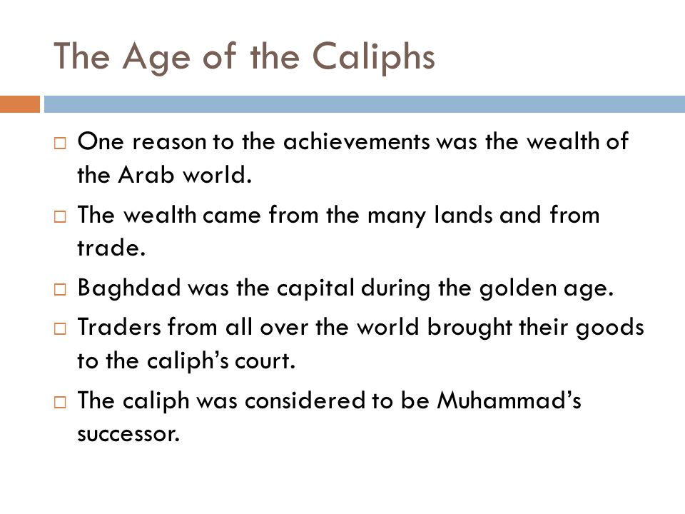The Age of the Caliphs One reason to the achievements was the wealth of the Arab world. The wealth came from the many lands and from trade.