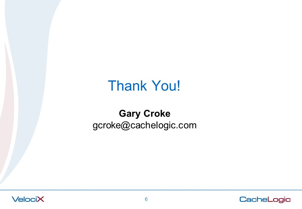 Thank You! Gary Croke gcroke@cachelogic.com