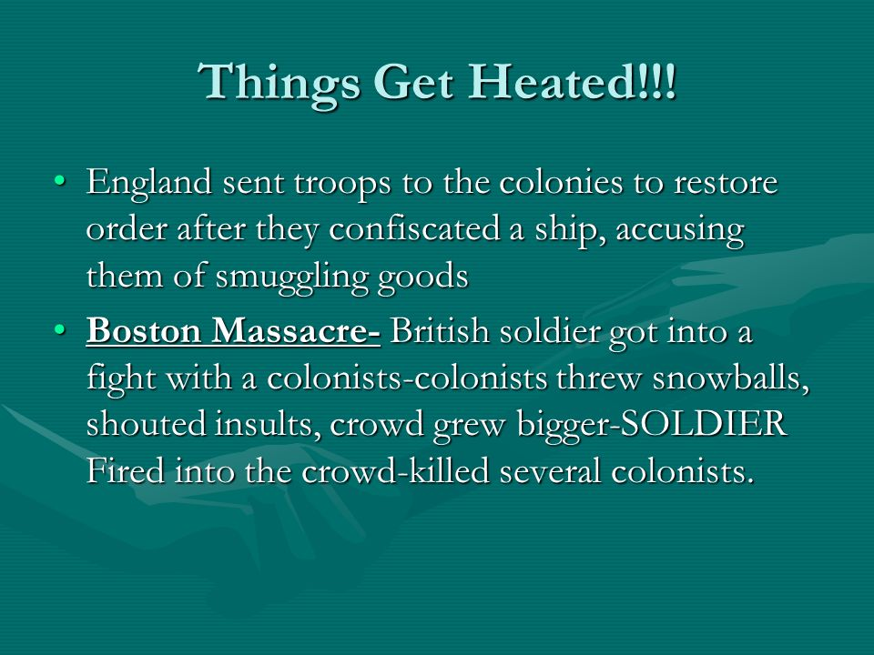 Things Get Heated!!! England sent troops to the colonies to restore order after they confiscated a ship, accusing them of smuggling goods.