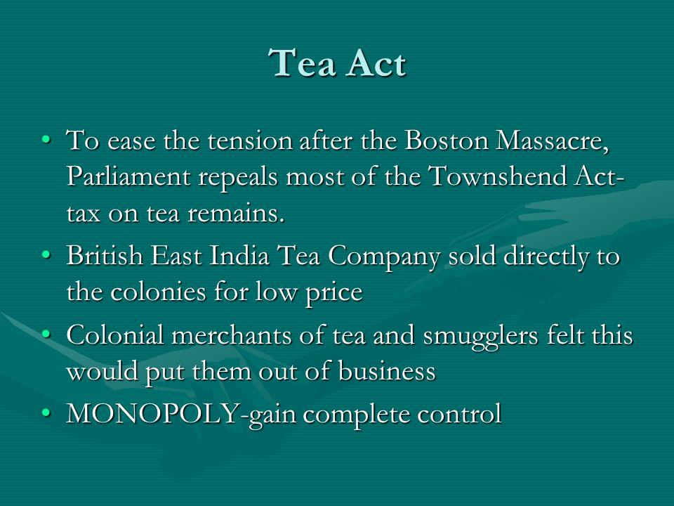 Tea Act To ease the tension after the Boston Massacre, Parliament repeals most of the Townshend Act-tax on tea remains.