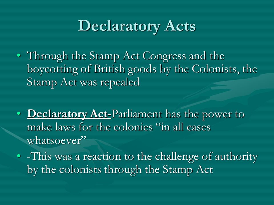 Declaratory Acts Through the Stamp Act Congress and the boycotting of British goods by the Colonists, the Stamp Act was repealed.