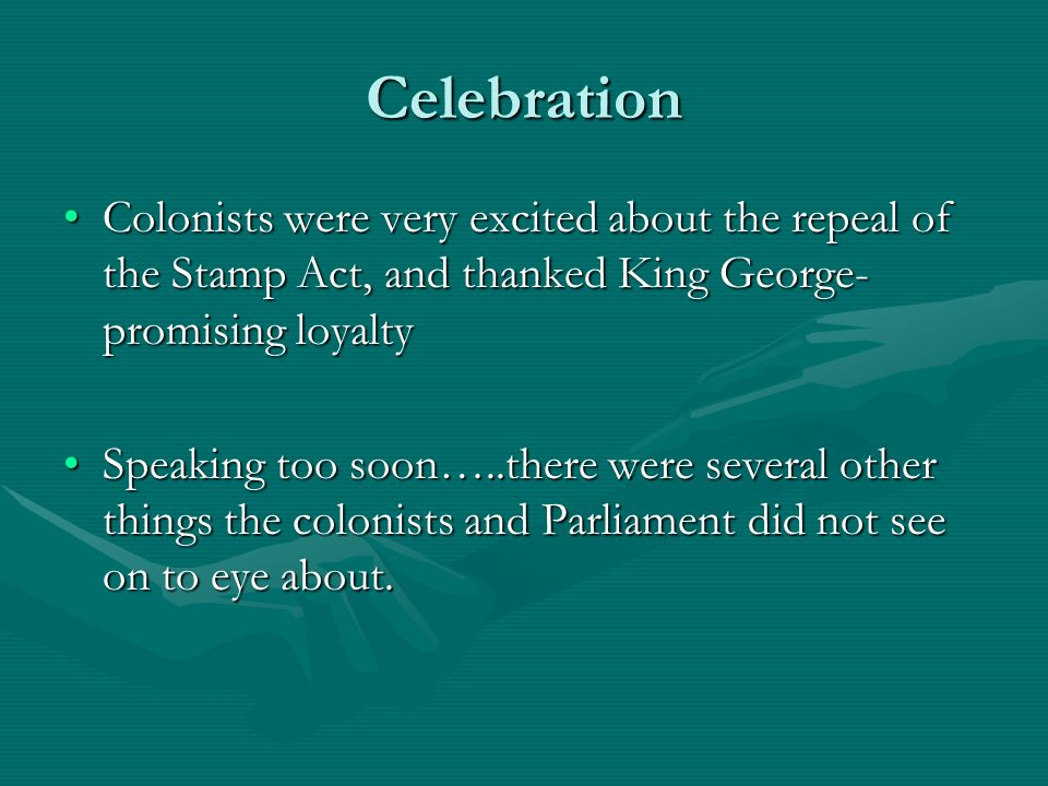 Celebration Colonists were very excited about the repeal of the Stamp Act, and thanked King George-promising loyalty.