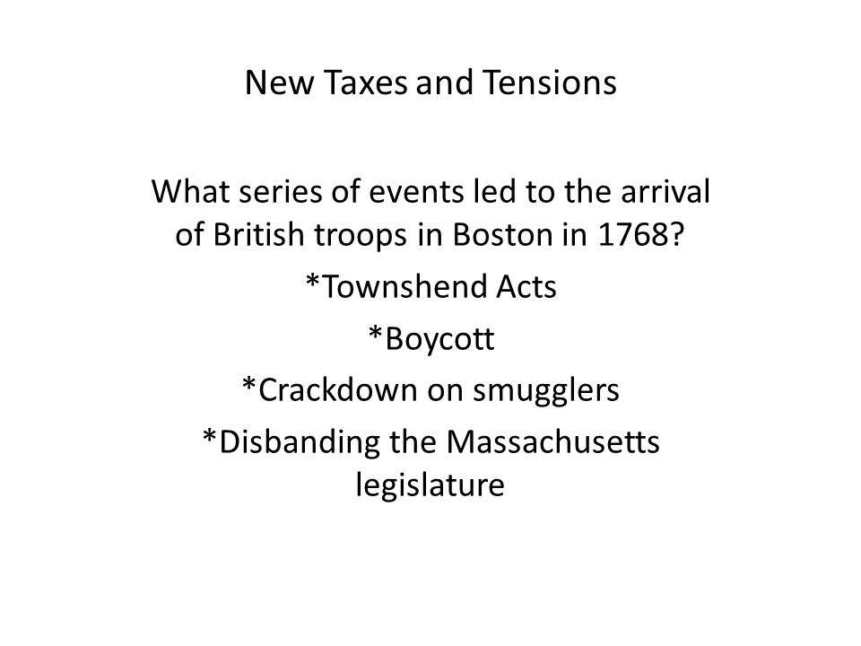 New Taxes and Tensions What series of events led to the arrival of British troops in Boston in 1768