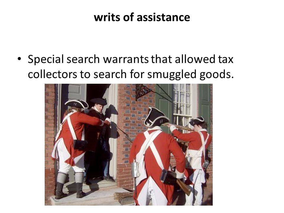 writs of assistance Special search warrants that allowed tax collectors to search for smuggled goods.