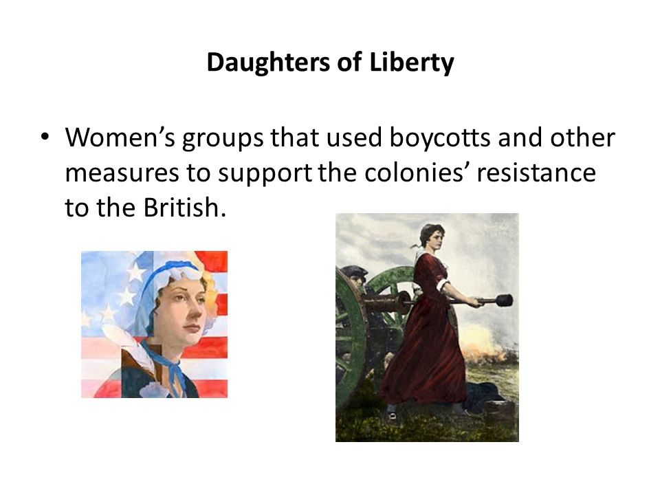 Daughters of Liberty Women's groups that used boycotts and other measures to support the colonies' resistance to the British.