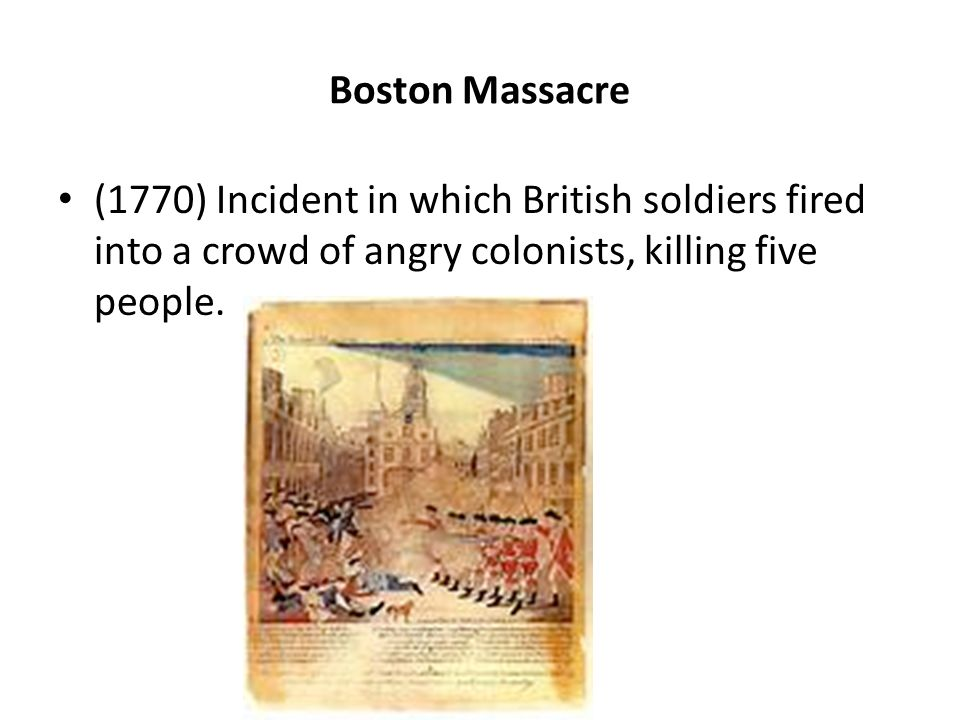 Boston Massacre (1770) Incident in which British soldiers fired into a crowd of angry colonists, killing five people.