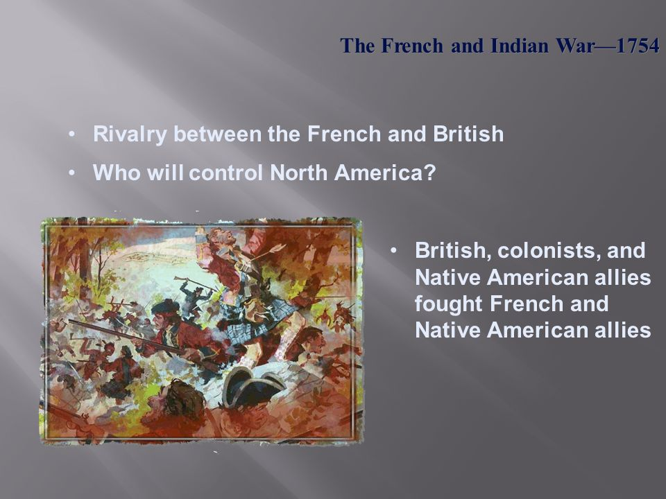 "the french and indian war as the cause for the american revolutionary war ""t he volley fired by a young virginian in the backwoods of american set the world on fire"" 1 from the 1750's and through the early 1760's, the british, the french, and many american indian nations engaged in a war that changed the course of american history: the french and indian war."