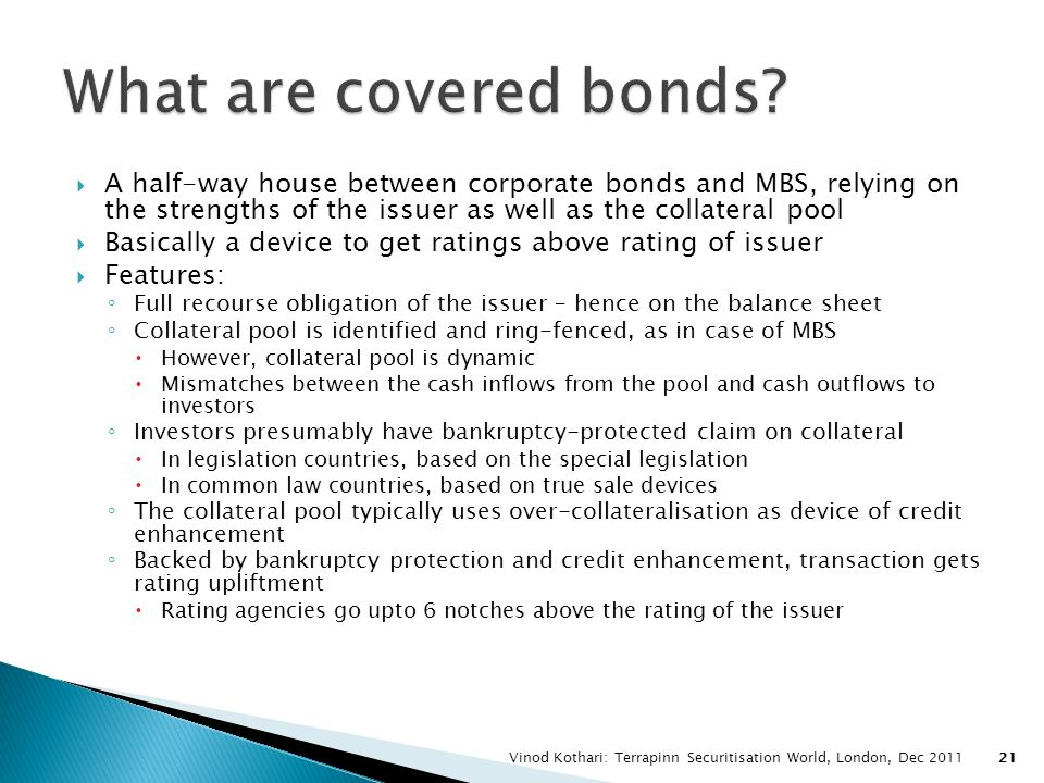 What are covered bonds A half-way house between corporate bonds and MBS, relying on the strengths of the issuer as well as the collateral pool.