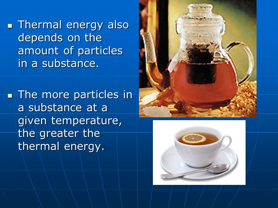 Thermal energy also depends on the amount of particles in a substance.