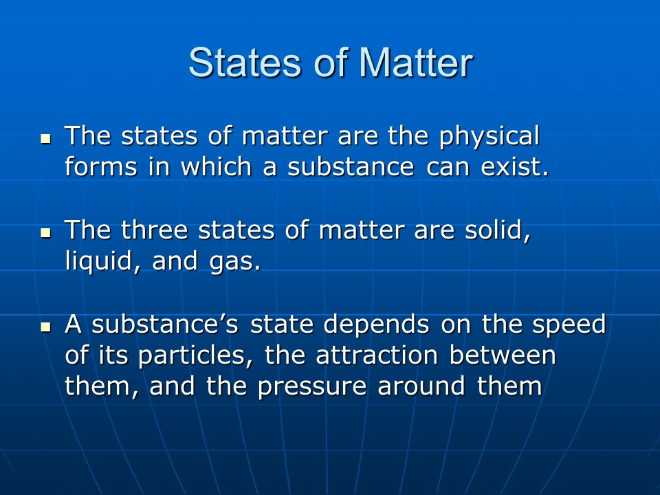 States of Matter The states of matter are the physical forms in which a substance can exist. The three states of matter are solid, liquid, and gas.